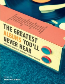 The Greatest Albums You'll Never Hear : Unreleased Records by the World's Greatest Musicians, Hardback Book