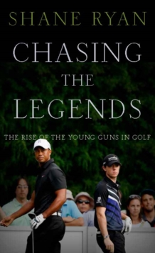 Chasing the Legends : The Rise of the Young Guns in Golf, Hardback Book