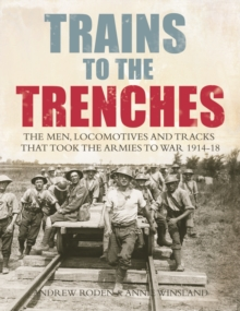 Trains to the Trenches : The Men, Locomotives and Tracks That Took the Armies to War 1914-18, Hardback Book