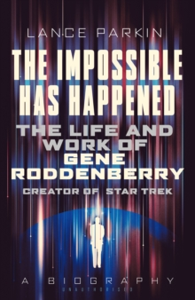 The  Impossible Has Happened : The Life and Work of Gene Roddenberry, Creator of Star Trek, Hardback Book