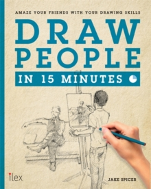Draw People in 15 Minutes : Amaze Your Friends with Your Drawing Skills, Paperback Book