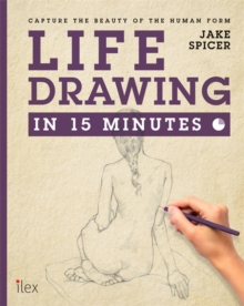Life Drawing in 15 Minutes : Capture the Beauty of the Human Form, Paperback Book