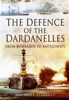 The Defence of the Dardanelles : From Bombards to Battleships, Hardback Book