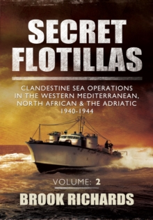 Secret Flotillas Vol II : Clandestine Sea Operations in the Western Mediterranean, North African & the Adriatic 1940-1944, Paperback Book