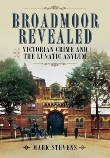 Broadmoor Revealed : Victorian Crime and the Lunatic Asylum, Hardback Book