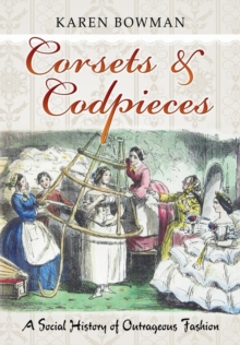 Corsets & Codpieces : A Social History of Outrageous Fashion, Paperback Book