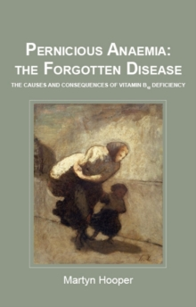 Pernicious Anaemia: the Forgotten Disease : The Causes and Consequences of Vitamin B12 Deficiency, Paperback Book