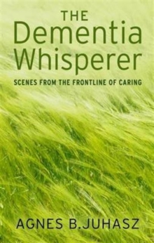The Dementia Whisperer : Scenes from the Frontline of Caring, Paperback Book