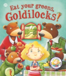 Fairy Tales Gone Wrong: Eat Your Greens, Goldilocks : A Story About Eating Healthily, Paperback Book