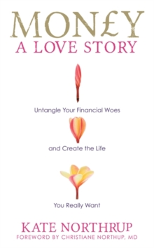 Money, a Love Story : Untangle Your Financial Woes and Create the Life You Really Want, Paperback Book