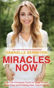 Miracles Now : 108 Life-Changing Tools for Less Stress, More Flow and Finding Your True Purpose, Paperback Book