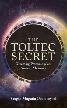 The Toltec Secret : Dreaming Practices of the Ancient Mexicans, Paperback Book