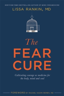 The Fear Cure : Cultivating Courage as Medicine for the Body, Mind and Soul, Paperback Book
