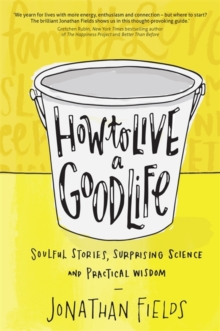How to Live a Good Life : Soulful Stories, Surprising Science and Practical Wisdom, Paperback Book