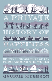 A Private History Of Happiness : Ninety-Nine Moments of Joy from Around the World, Hardback Book