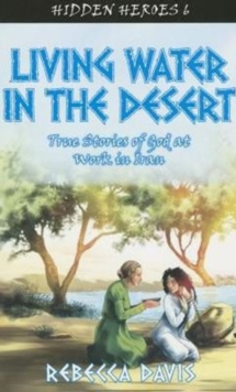 Living Water in the Desert : True Stories of God at work in Iran, Paperback Book