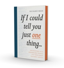 If I Could Tell You Just One Thing... : Encounters with Remarkable People and Their Most Valuable Advice, Hardback Book