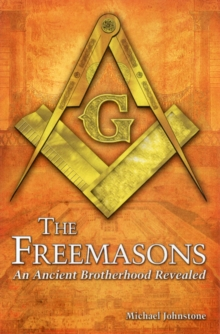 The Freemasons : An Ancient Brotherhood Revealed, Paperback Book