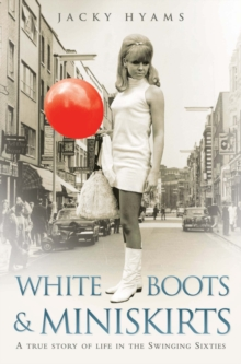 White Boots and Miniskirts : A True Story of Life in the Swinging Sixties, Paperback Book