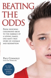 Beating the Odds : From Shocking Childhood Abuse to the Embrace of a Loving Family, One Man's True Story of Courage and Redemption, Paperback Book