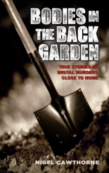 Bodies in the Back Garden : True Stories of Brutal Murders Close to Home, Paperback Book