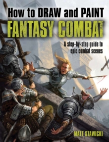 How to Draw and Paint Fantasy Combat : A Step-by-Step Guide to Epic Combat Scenes, Paperback Book