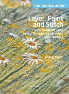 The Textile Artist: Layer, Paint and Stitch : Create Textile Art Using Freehand Machine Embroidery and Hand Stitching, Paperback Book