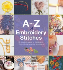 A-Z of Embroidery Stitches : A Complete Manual for the Beginner Through to the Advanced Embroiderer, Paperback Book