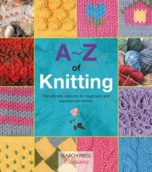 A-Z of Knitting : The Ultimate Guide for the Beginner Through to the Advanced Knitter, Paperback Book