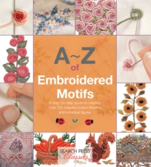 A-Z of Embroidered Motifs : A Step-by-Step Guide to Creating Over 120 Beautiful Bullion Flowers and Individual Figures, Paperback Book