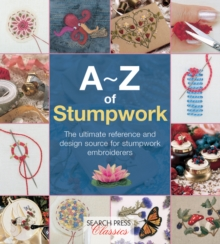 A-Z of Stumpwork : The Ultimate Reference and Design Source for Stumpwork Embroiderers, Paperback Book