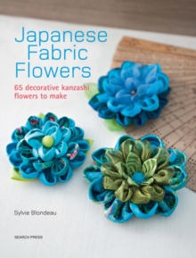 Japanese Fabric Flowers : 65 Decorative Kanzashi Flowers to Make, Paperback Book