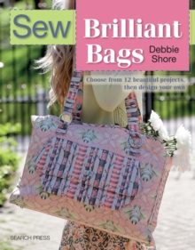 Sew Brilliant Bags : Choose from 12 Beautiful Projects, Then Design Your Own, Paperback Book