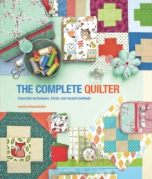 The Complete Quilter : Essential Techniques, Tricks and Tested Methods, Paperback Book