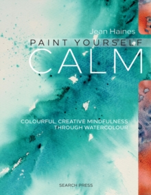 Paint Yourself Calm : Colourful, Creative Mindfulness Through Watercolour, Paperback Book