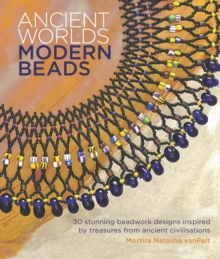 Ancient Worlds, Modern Beads : 30 Stunning Beadwork Designs Inspired by Treasures from Ancient Civilisations, Paperback Book