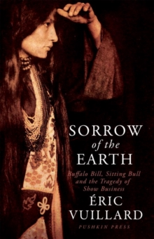 Sorrow of the Earth : Buffalo Bill, Sitting Bull and the Tragedy of Show Business, Hardback Book