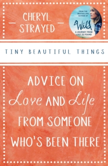 Tiny Beautiful Things : Advice on Love and Life from Someone Who's Been There, Paperback Book