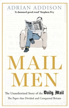 Mail Men : The Unauthorized Story of the Daily Mail - The Paper that Divided and Conquered Britain, Hardback Book