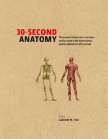 30-second Anatomy : The 50 Most Important Structures and Systems in the Human Body, Each Explained in Half a Minute, Hardback Book