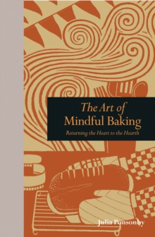 The  Art of Mindful Baking : Returning the Heart to the Hearth, Hardback Book