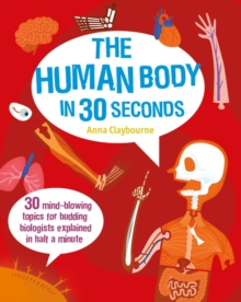 The Human Body in 30 Seconds : 30 Mind-Blowing Topics for Budding Biologists Explained in Half a Minute, Paperback Book