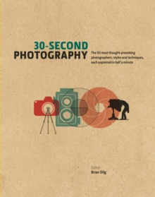 30-Second Photography : The 50 Most Thought-Provoking Photographers, Styles & Techniques, Each Explained in Half a Minute, Hardback Book