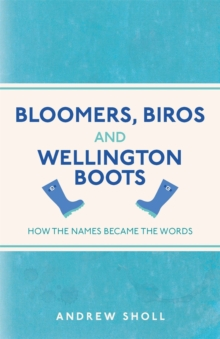 Bloomers, Biros and Wellington Boots : How the Names Became the Words, Paperback Book