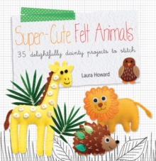 Super-Cute Felt Animals : 35 Delightfully Dainty Projects to Stitch, Paperback Book