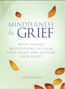 Mindfulness and Grief : With guided meditations to calm the mind and restore the spirit, Paperback Book