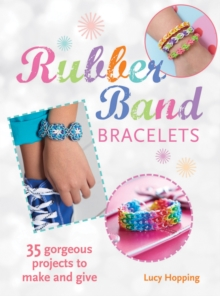 Rubber Band Bracelets : 35 Colorful Projects You'Ll Love to Make, Paperback Book