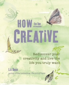 How to be Creative : Rediscover Your Inner Creativity and Live the Life You Truly Want, Paperback Book