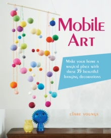Mobile Art : Make Your Home a Magical Place with These 35 Beautiful Hanging Decorations, Paperback Book