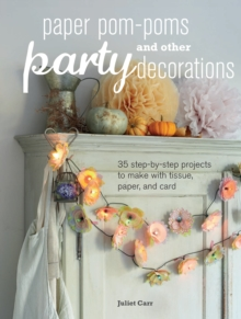 Paper Pom-Poms and Other Party Decorations : 35 Step-by-Step Projects to Make with Tissue, Paper, and Card, Paperback Book